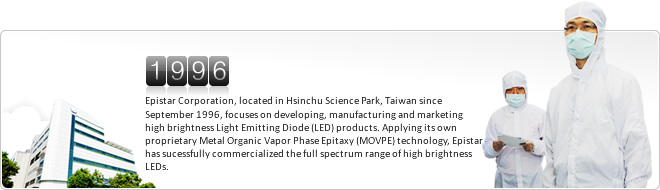 Epistar Corporation, located in Hsinchu Science Park, Taiwan since September 1996, focuses on developing, manufacturing and marketing high brightness Light Emitting Diode (LED) products. Applying its own proprietary Metal Organic Vapor Phase Epitaxy (MOVPE) technology, Epistar has sucessfully commercialized the full spectrum range of high brightness LEDs.